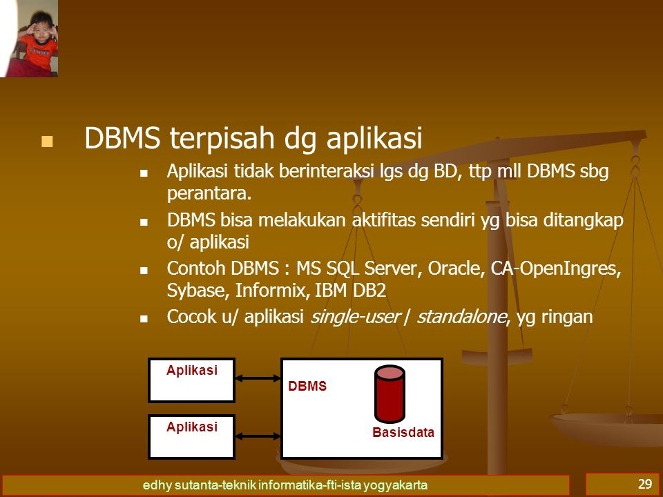 edhy sutanta-teknik informatika-fti-ista yogyakarta 29 DBMS terpisah dg aplikasi Aplikasi tidak berinteraksi lgs dg BD, ttp mll DBMS sbg perantara. DB