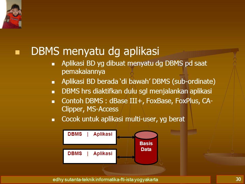 edhy sutanta-teknik informatika-fti-ista yogyakarta 30 DBMS menyatu dg aplikasi Aplikasi BD yg dibuat menyatu dg DBMS pd saat pemakaiannya Aplikasi BD