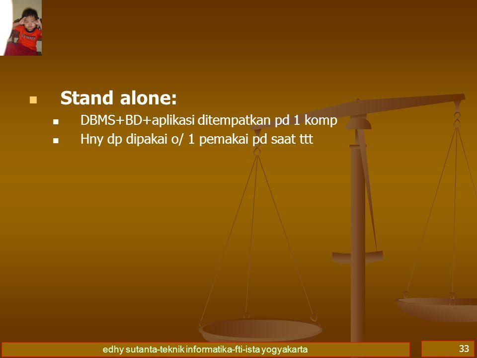 edhy sutanta-teknik informatika-fti-ista yogyakarta 33 Stand alone: DBMS+BD+aplikasi ditempatkan pd 1 komp Hny dp dipakai o/ 1 pemakai pd saat ttt