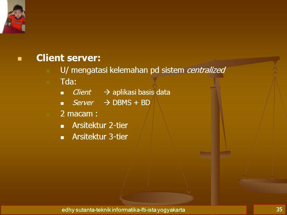 edhy sutanta-teknik informatika-fti-ista yogyakarta 35 Client server: U/ mengatasi kelemahan pd sistem centralized Tda: Client  aplikasi basis data S