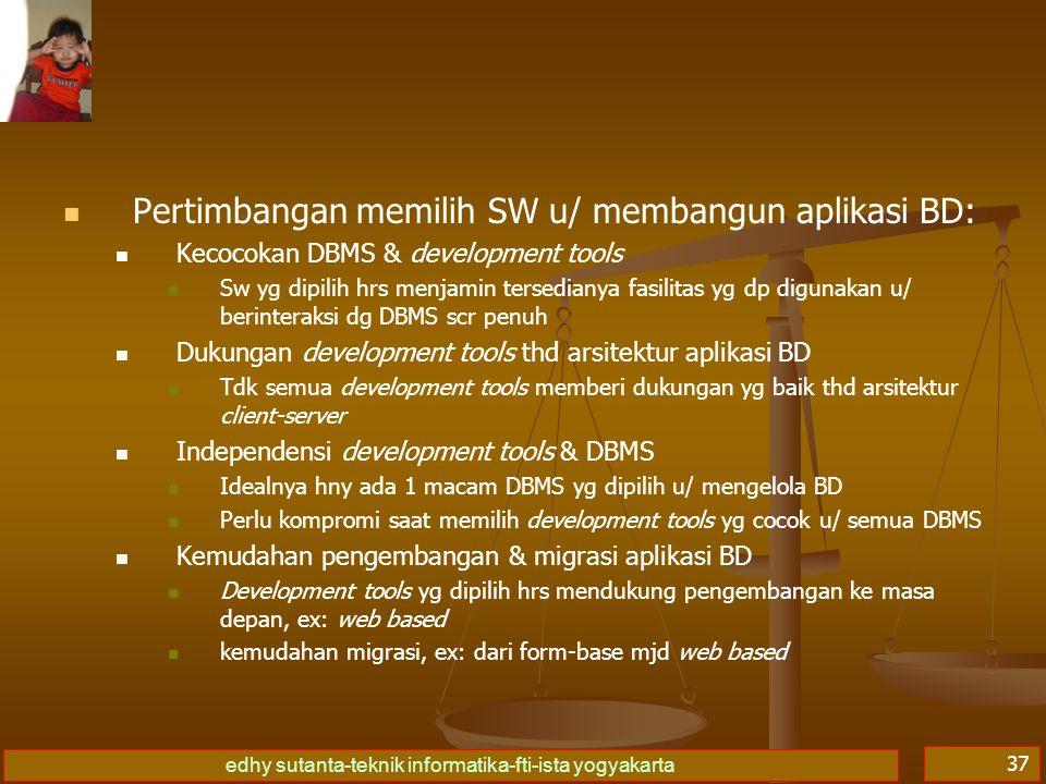 edhy sutanta-teknik informatika-fti-ista yogyakarta 37 Pertimbangan memilih SW u/ membangun aplikasi BD: Kecocokan DBMS & development tools Sw yg dipi