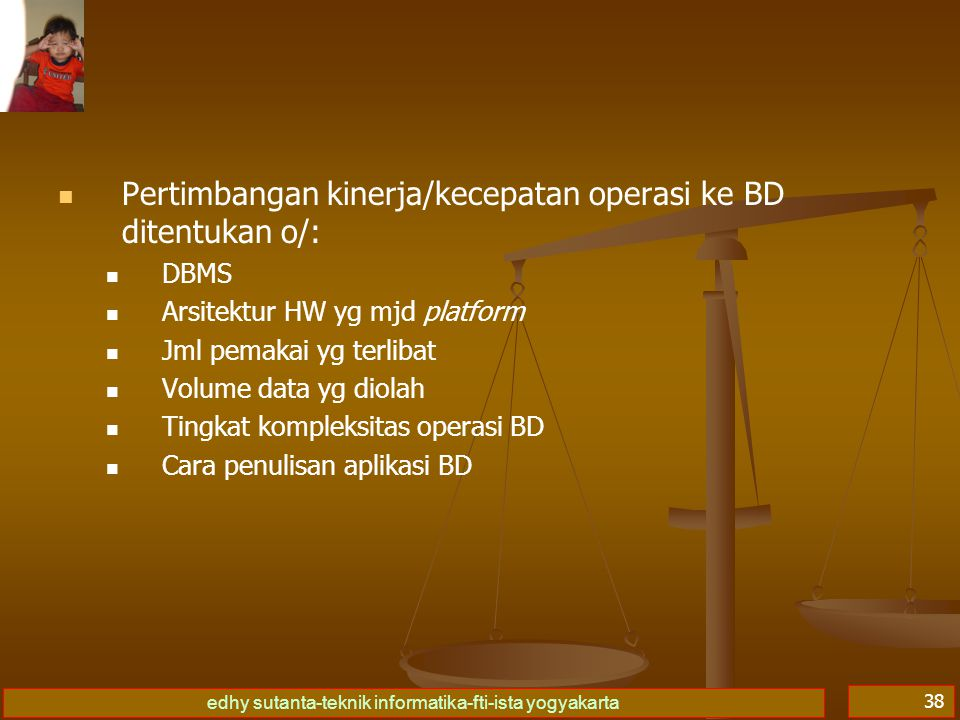 edhy sutanta-teknik informatika-fti-ista yogyakarta 38 Pertimbangan kinerja/kecepatan operasi ke BD ditentukan o/: DBMS Arsitektur HW yg mjd platform