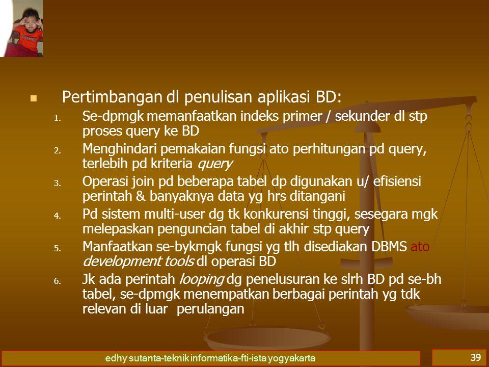 edhy sutanta-teknik informatika-fti-ista yogyakarta 39 Pertimbangan dl penulisan aplikasi BD: 1. 1. Se-dpmgk memanfaatkan indeks primer / sekunder dl