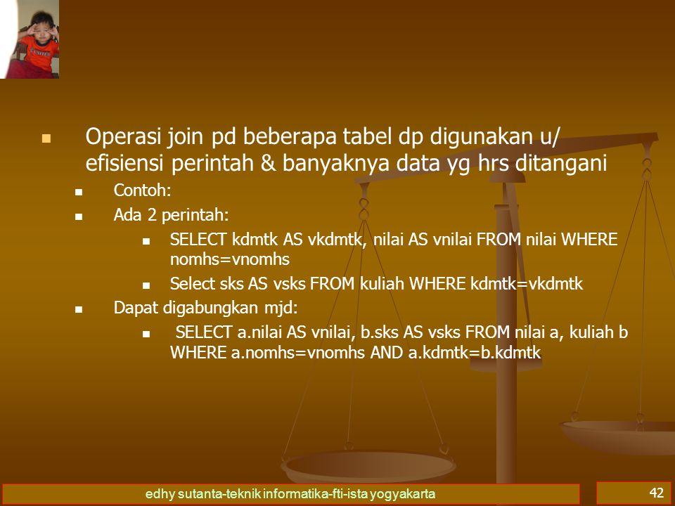 edhy sutanta-teknik informatika-fti-ista yogyakarta 42 Operasi join pd beberapa tabel dp digunakan u/ efisiensi perintah & banyaknya data yg hrs ditan