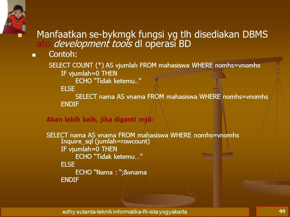 edhy sutanta-teknik informatika-fti-ista yogyakarta 44 Manfaatkan se-bykmgk fungsi yg tlh disediakan DBMS ato development tools dl operasi BD Contoh: