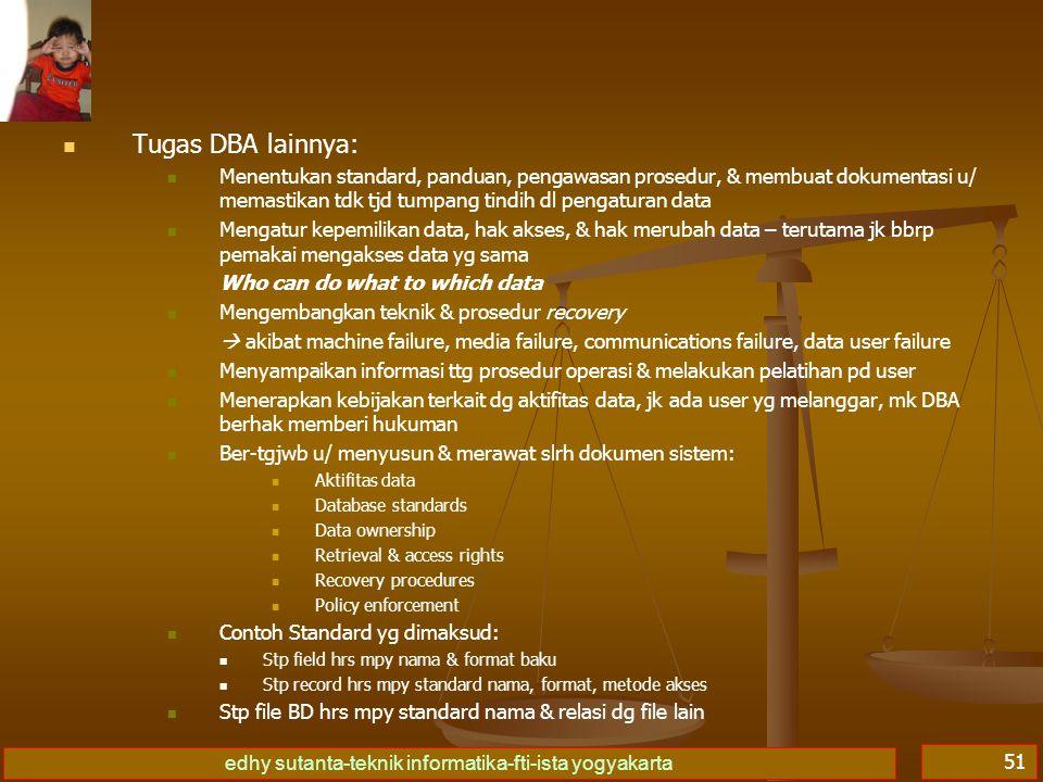 edhy sutanta-teknik informatika-fti-ista yogyakarta 51 Tugas DBA lainnya: Menentukan standard, panduan, pengawasan prosedur, & membuat dokumentasi u/