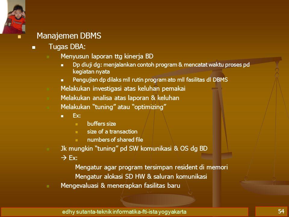 edhy sutanta-teknik informatika-fti-ista yogyakarta 54 Manajemen DBMS Tugas DBA: Menyusun laporan ttg kinerja BD Dp diuji dg: menjalankan contoh progr