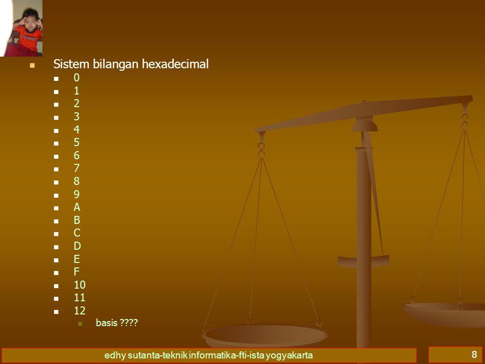 edhy sutanta-teknik informatika-fti-ista yogyakarta 8 Sistem bilangan hexadecimal 0 1 2 3 4 5 6 7 8 9 A B C D E F 10 11 12 basis ????
