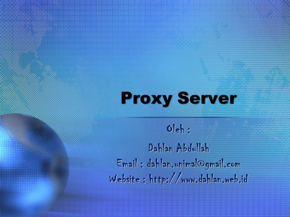 Proxy Server Oleh : Dahlan Abdullah Email : dahlan.unimal@gmail.com Website : http://www.dahlan.web.id