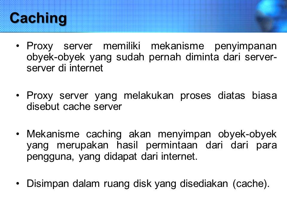 Caching Proxy server memiliki mekanisme penyimpanan obyek-obyek yang sudah pernah diminta dari server- server di internet Proxy server yang melakukan