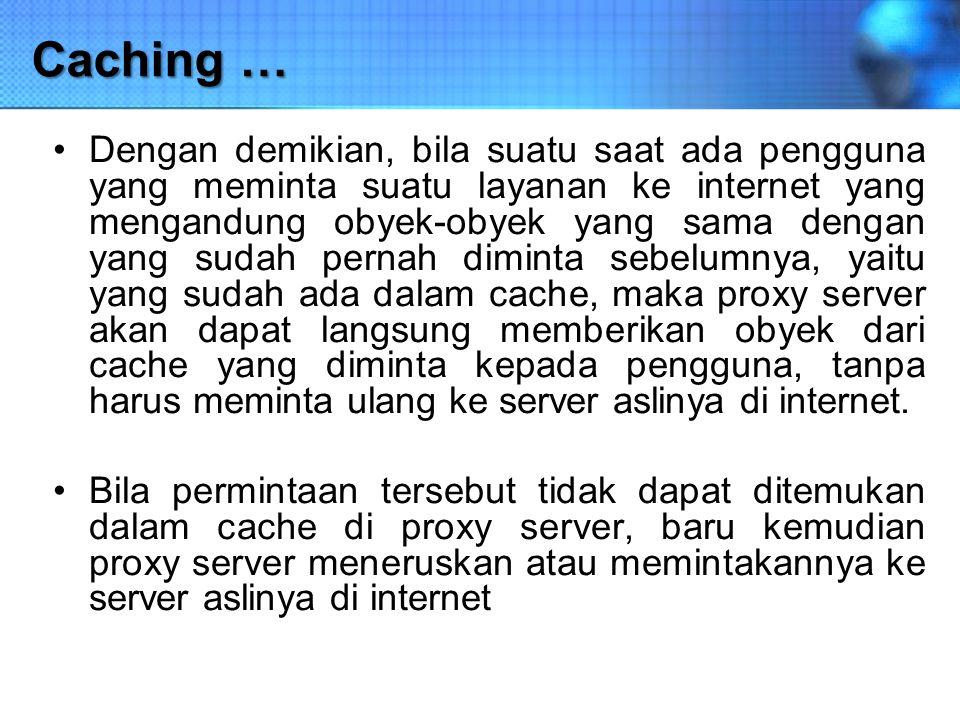 Caching … Dengan demikian, bila suatu saat ada pengguna yang meminta suatu layanan ke internet yang mengandung obyek-obyek yang sama dengan yang sudah
