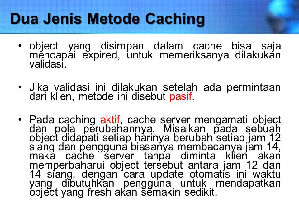 Dua Jenis Metode Caching object yang disimpan dalam cache bisa saja mencapai expired, untuk memeriksanya dilakukan validasi. Jika validasi ini dilakuk