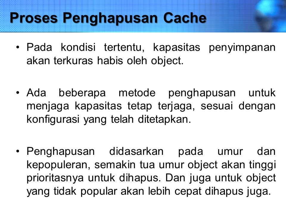 Proses Penghapusan Cache Pada kondisi tertentu, kapasitas penyimpanan akan terkuras habis oleh object. Ada beberapa metode penghapusan untuk menjaga k