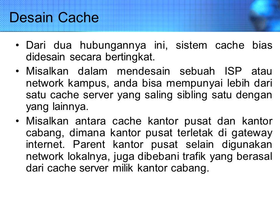 Desain Cache Dari dua hubungannya ini, sistem cache bias didesain secara bertingkat. Misalkan dalam mendesain sebuah ISP atau network kampus, anda bis