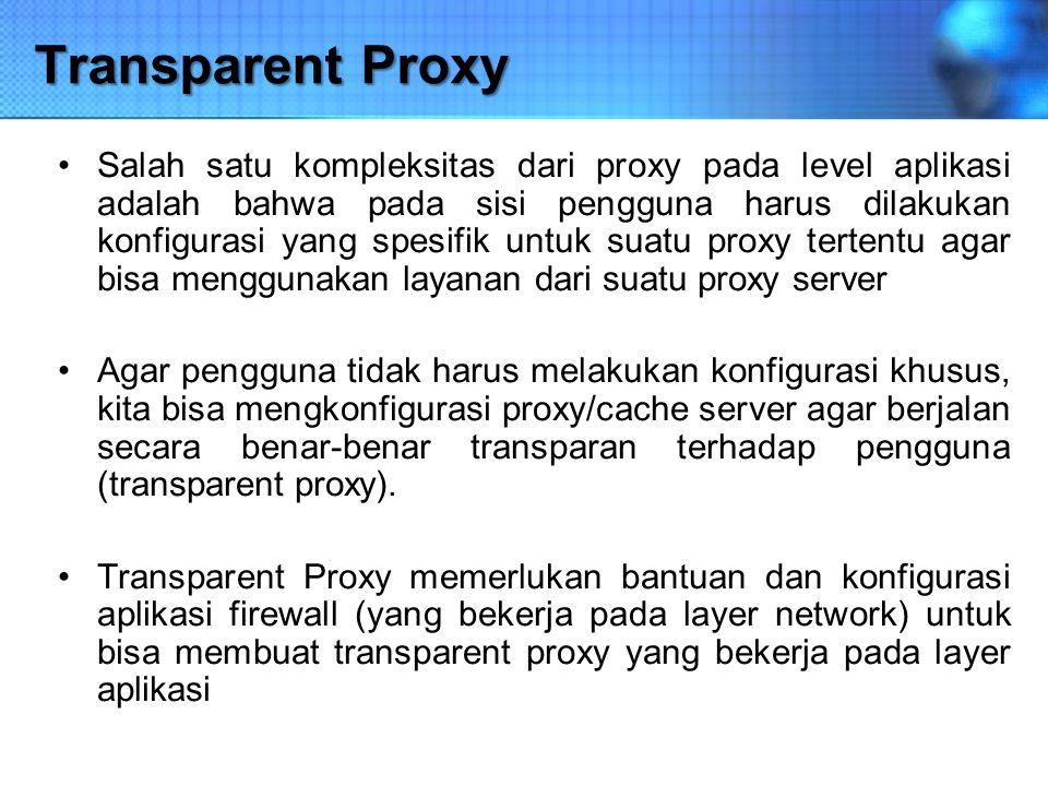 Transparent Proxy Salah satu kompleksitas dari proxy pada level aplikasi adalah bahwa pada sisi pengguna harus dilakukan konfigurasi yang spesifik unt