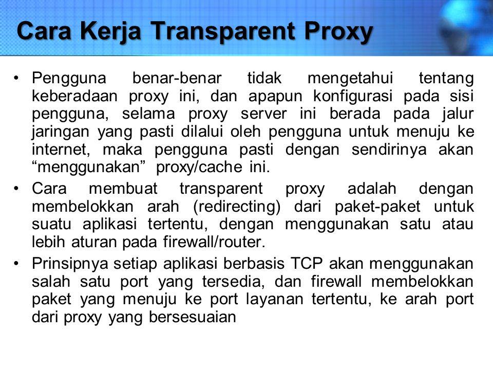 Cara Kerja Transparent Proxy Pengguna benar-benar tidak mengetahui tentang keberadaan proxy ini, dan apapun konfigurasi pada sisi pengguna, selama pro