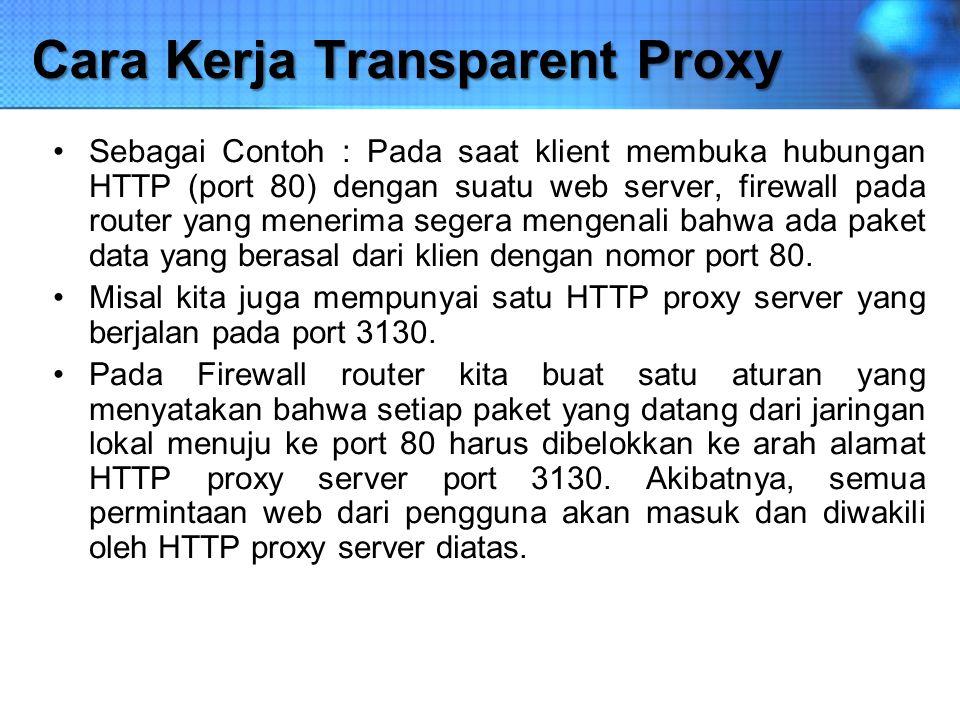 Cara Kerja Transparent Proxy Sebagai Contoh : Pada saat klient membuka hubungan HTTP (port 80) dengan suatu web server, firewall pada router yang mene