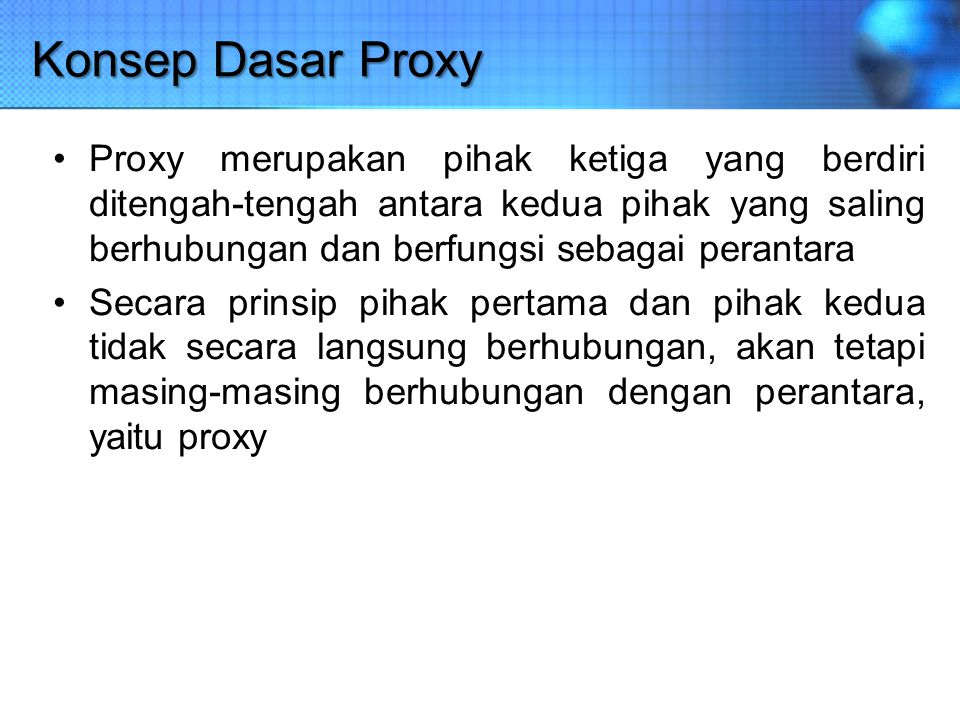 Konsep Dasar Proxy Proxy merupakan pihak ketiga yang berdiri ditengah-tengah antara kedua pihak yang saling berhubungan dan berfungsi sebagai perantar
