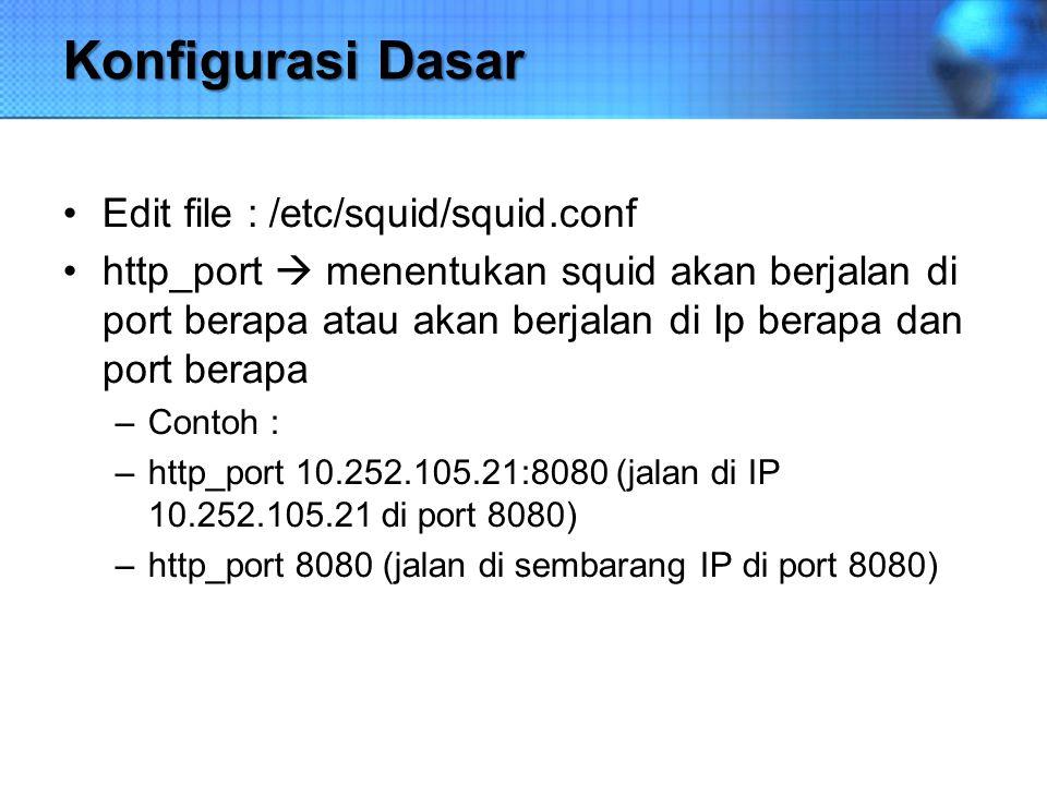 Konfigurasi Dasar Edit file : /etc/squid/squid.conf http_port  menentukan squid akan berjalan di port berapa atau akan berjalan di Ip berapa dan port