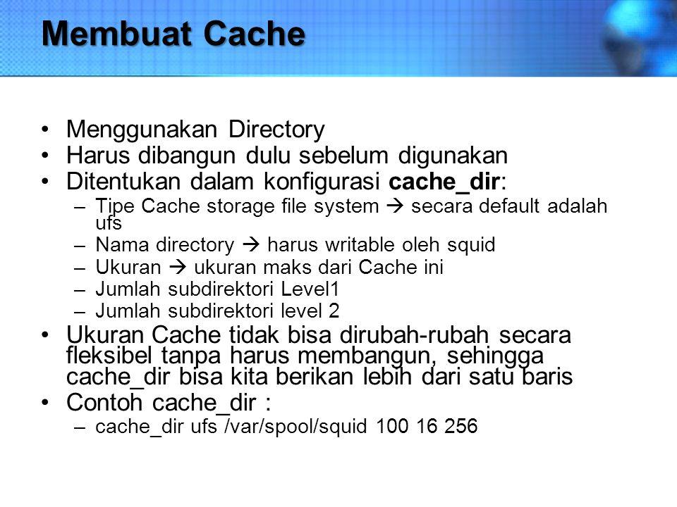 Membuat Cache Menggunakan Directory Harus dibangun dulu sebelum digunakan Ditentukan dalam konfigurasi cache_dir: –Tipe Cache storage file system  se