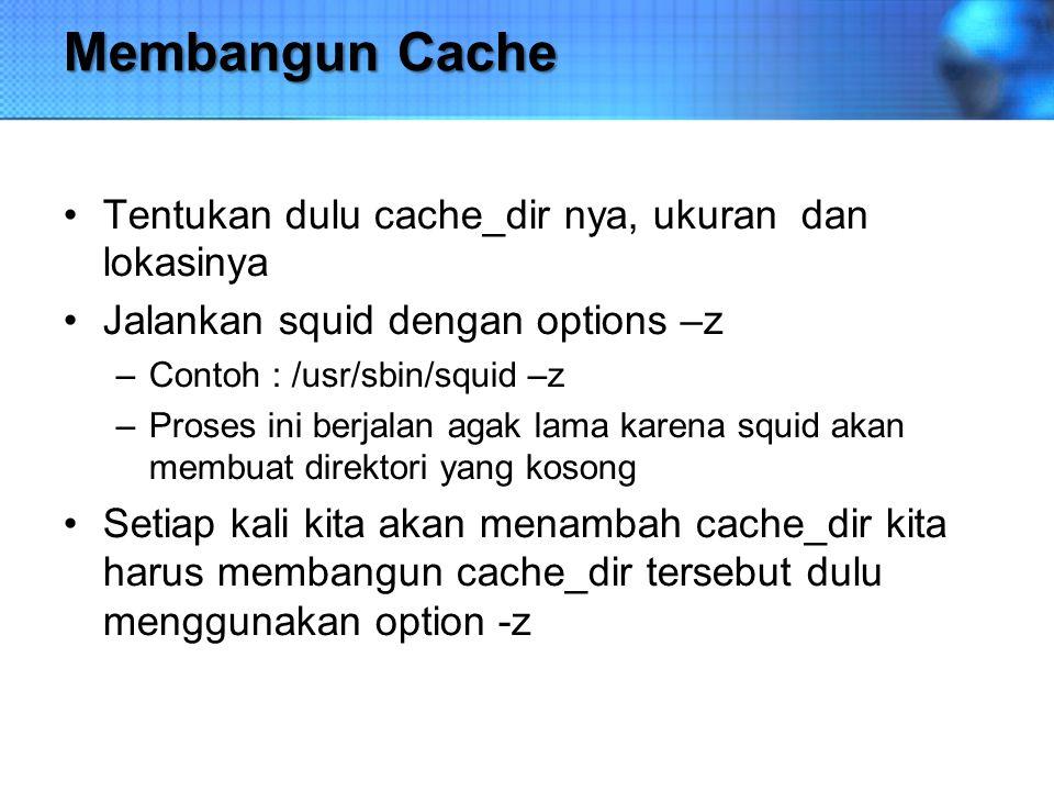 Membangun Cache Tentukan dulu cache_dir nya, ukuran dan lokasinya Jalankan squid dengan options –z –Contoh : /usr/sbin/squid –z –Proses ini berjalan a