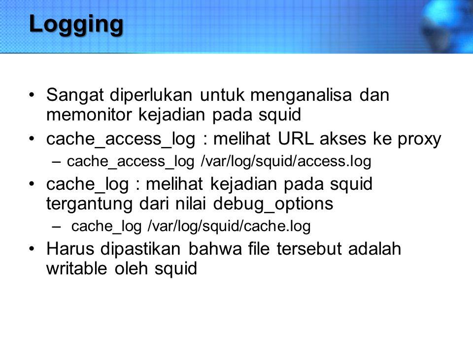 Logging Sangat diperlukan untuk menganalisa dan memonitor kejadian pada squid cache_access_log : melihat URL akses ke proxy –cache_access_log /var/log