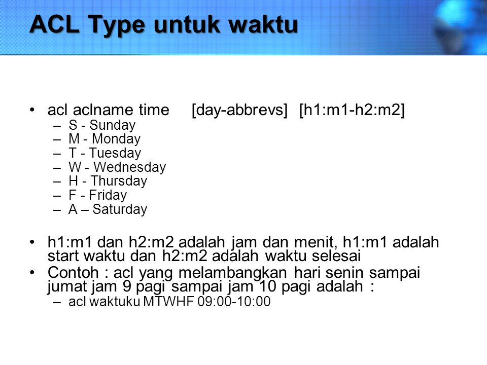 ACL Type untuk waktu acl aclname time [day-abbrevs] [h1:m1-h2:m2] –S - Sunday –M - Monday –T - Tuesday –W - Wednesday –H - Thursday –F - Friday –A – S