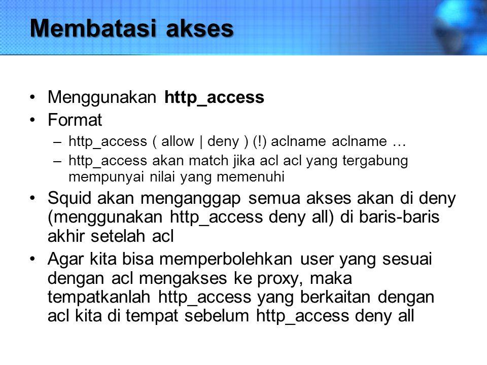 Membatasi akses Menggunakan http_access Format –http_access ( allow | deny ) (!) aclname aclname … –http_access akan match jika acl acl yang tergabung