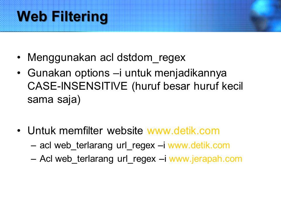 Web Filtering Menggunakan acl dstdom_regex Gunakan options –i untuk menjadikannya CASE-INSENSITIVE (huruf besar huruf kecil sama saja) Untuk memfilter