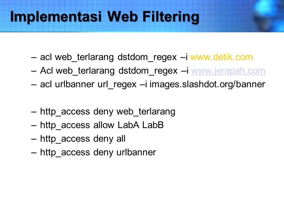 Implementasi Web Filtering –acl web_terlarang dstdom_regex –i www.detik.com –Acl web_terlarang dstdom_regex –i www.jerapah.comwww.jerapah.com –acl url