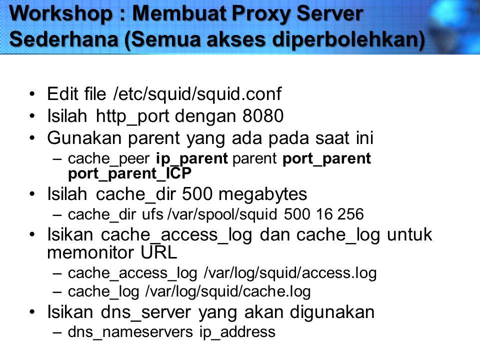 Workshop : Membuat Proxy Server Sederhana (Semua akses diperbolehkan) Edit file /etc/squid/squid.conf Isilah http_port dengan 8080 Gunakan parent yang