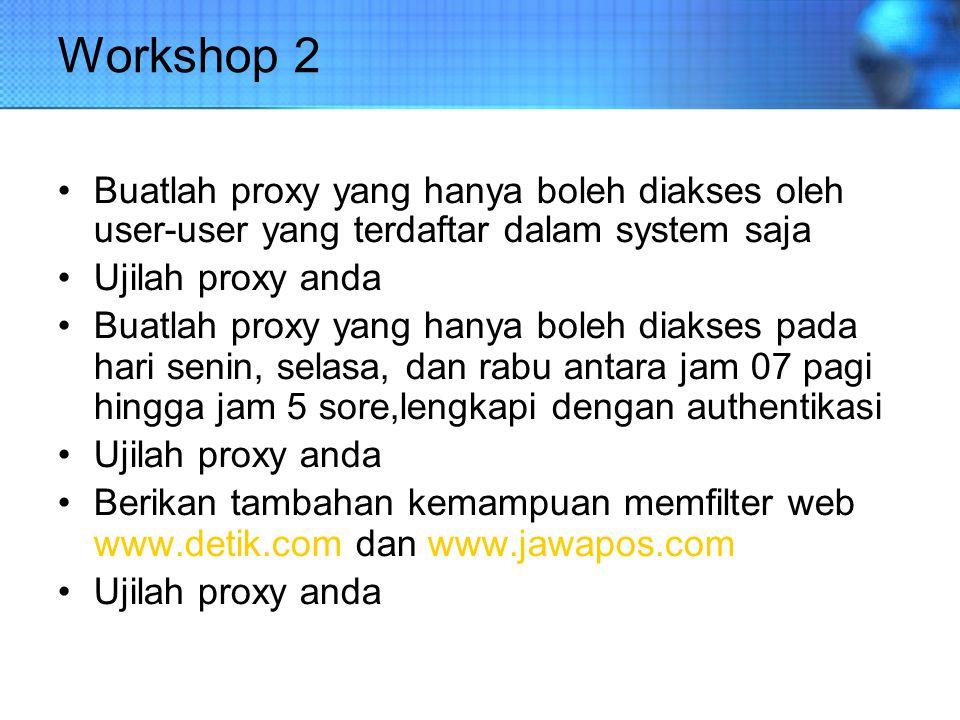 Workshop 2 Buatlah proxy yang hanya boleh diakses oleh user-user yang terdaftar dalam system saja Ujilah proxy anda Buatlah proxy yang hanya boleh dia