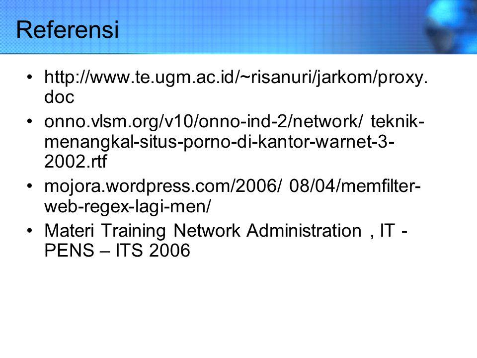 Referensi http://www.te.ugm.ac.id/~risanuri/jarkom/proxy. doc onno.vlsm.org/v10/onno-ind-2/network/ teknik- menangkal-situs-porno-di-kantor-warnet-3-