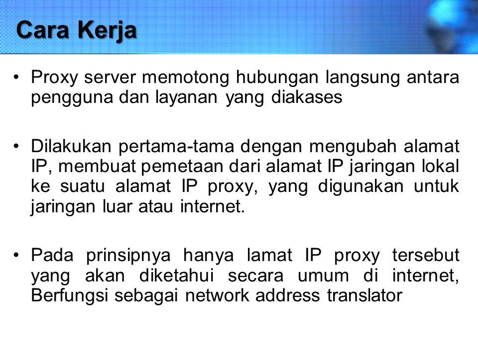 Cara Kerja Proxy server memotong hubungan langsung antara pengguna dan layanan yang diakases Dilakukan pertama-tama dengan mengubah alamat IP, membuat