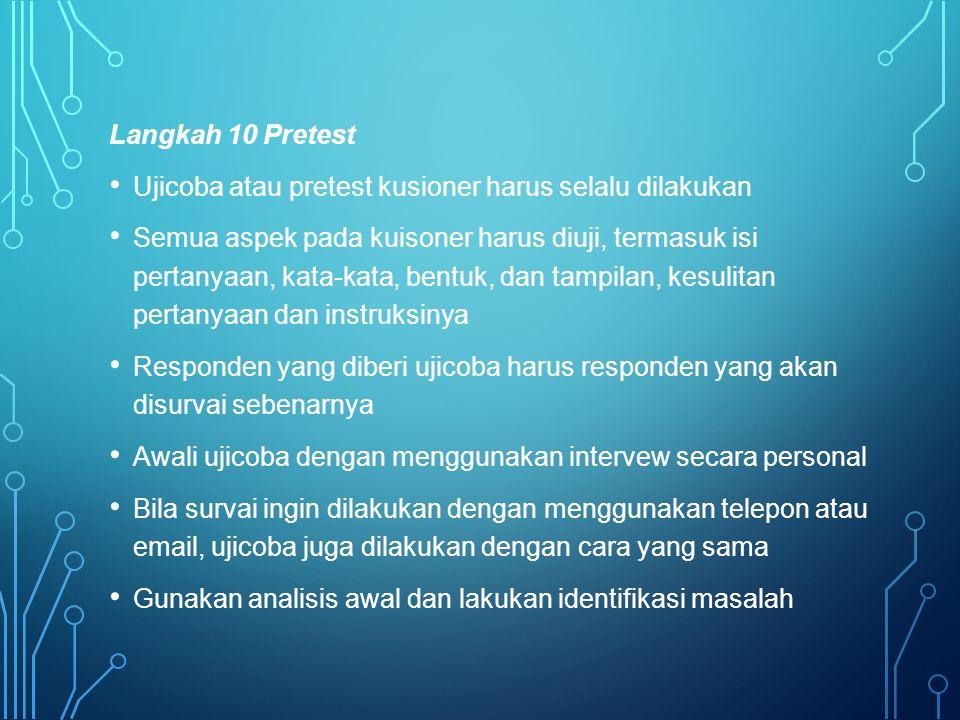Langkah 10 Pretest Ujicoba atau pretest kusioner harus selalu dilakukan Semua aspek pada kuisoner harus diuji, termasuk isi pertanyaan, kata-kata, ben