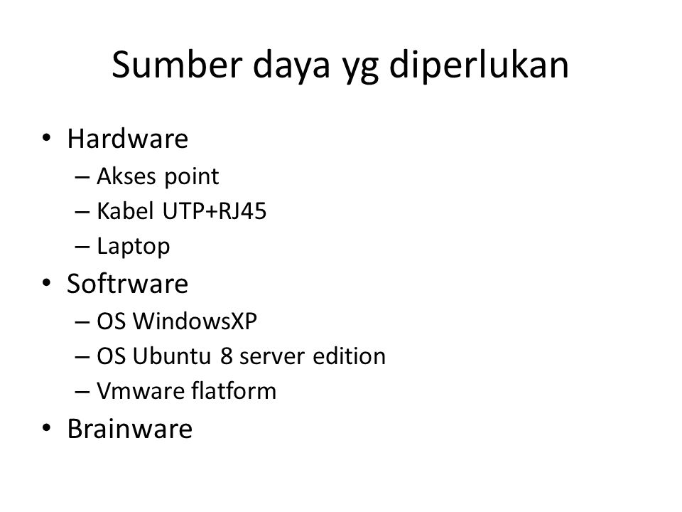 Sumber daya yg diperlukan Hardware – Akses point – Kabel UTP+RJ45 – Laptop Softrware – OS WindowsXP – OS Ubuntu 8 server edition – Vmware flatform Brainware