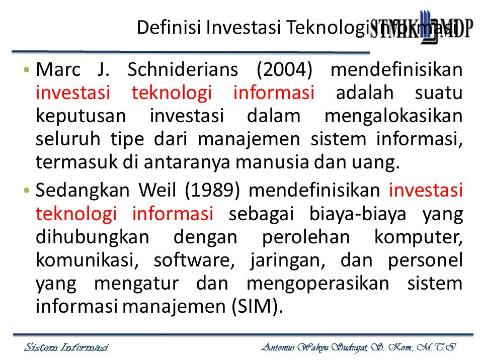 Sistem Informasi Antonius Wahyu Sudrajat, S. Kom., M.T.I Definisi Investasi Teknologi Informasi Marc J. Schniderians (2004) mendefinisikan investasi t