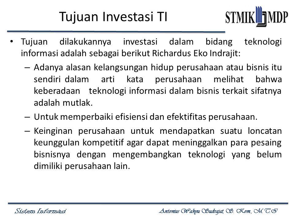 Sistem Informasi Antonius Wahyu Sudrajat, S. Kom., M.T.I Tujuan Investasi TI Tujuan dilakukannya investasi dalam bidang teknologi informasi adalah seb