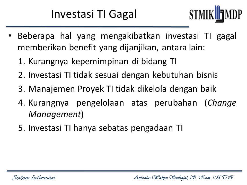 Sistem Informasi Antonius Wahyu Sudrajat, S. Kom., M.T.I Investasi TI Gagal Beberapa hal yang mengakibatkan investasi TI gagal memberikan benefit yang