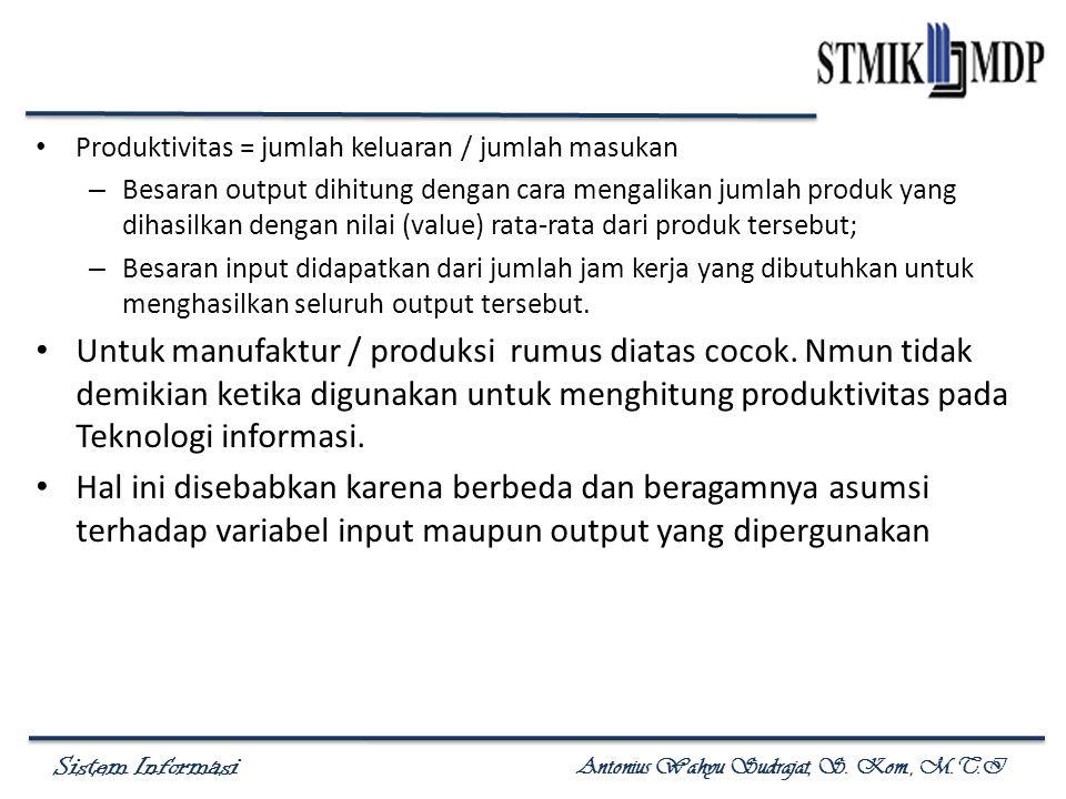 Sistem Informasi Antonius Wahyu Sudrajat, S. Kom., M.T.I Produktivitas = jumlah keluaran / jumlah masukan – Besaran output dihitung dengan cara mengal