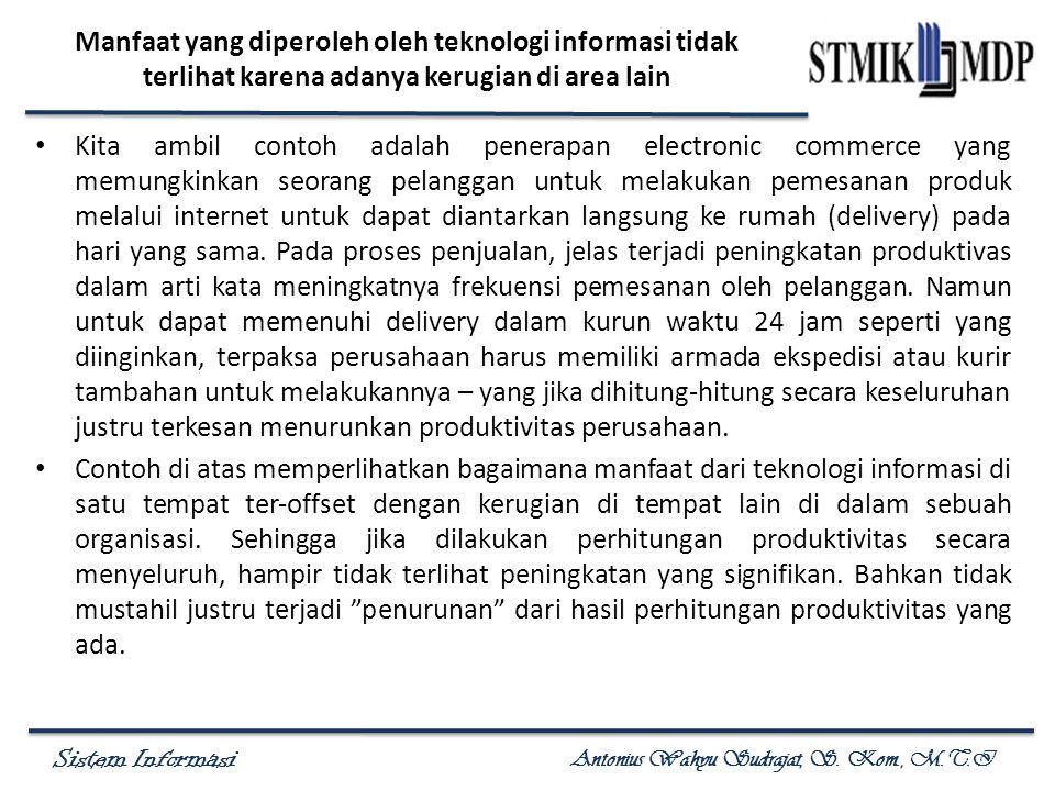 Sistem Informasi Antonius Wahyu Sudrajat, S. Kom., M.T.I Manfaat yang diperoleh oleh teknologi informasi tidak terlihat karena adanya kerugian di area
