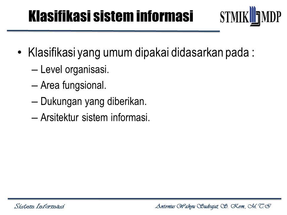 Sistem Informasi Antonius Wahyu Sudrajat, S. Kom., M.T.I Klasifikasi sistem informasi Klasifikasi yang umum dipakai didasarkan pada : – Level organisa