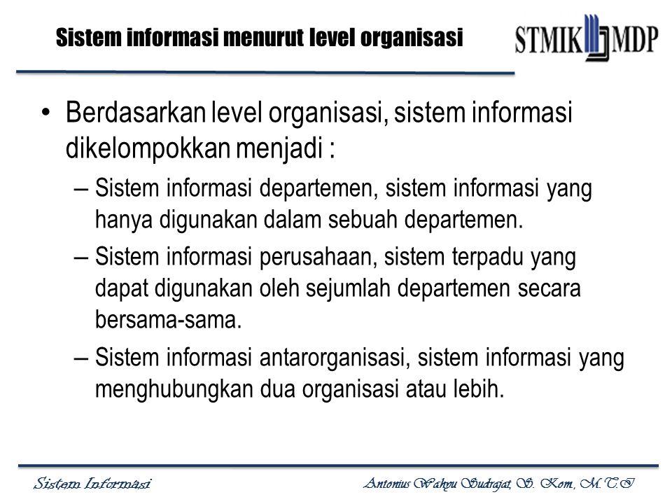 Sistem Informasi Antonius Wahyu Sudrajat, S. Kom., M.T.I Sistem informasi menurut level organisasi Berdasarkan level organisasi, sistem informasi dike