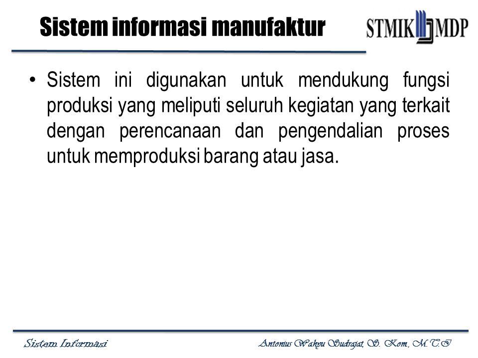 Sistem Informasi Antonius Wahyu Sudrajat, S. Kom., M.T.I Sistem informasi manufaktur Sistem ini digunakan untuk mendukung fungsi produksi yang meliput
