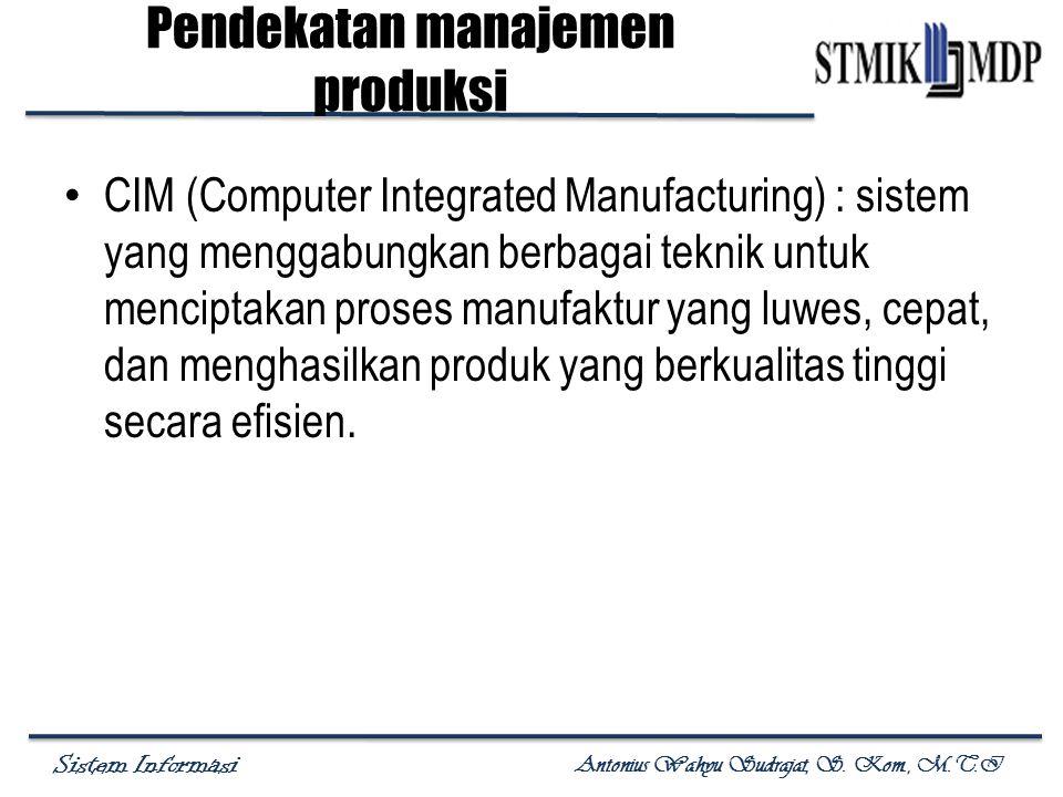 Sistem Informasi Antonius Wahyu Sudrajat, S. Kom., M.T.I Pendekatan manajemen produksi CIM (Computer Integrated Manufacturing) : sistem yang menggabun