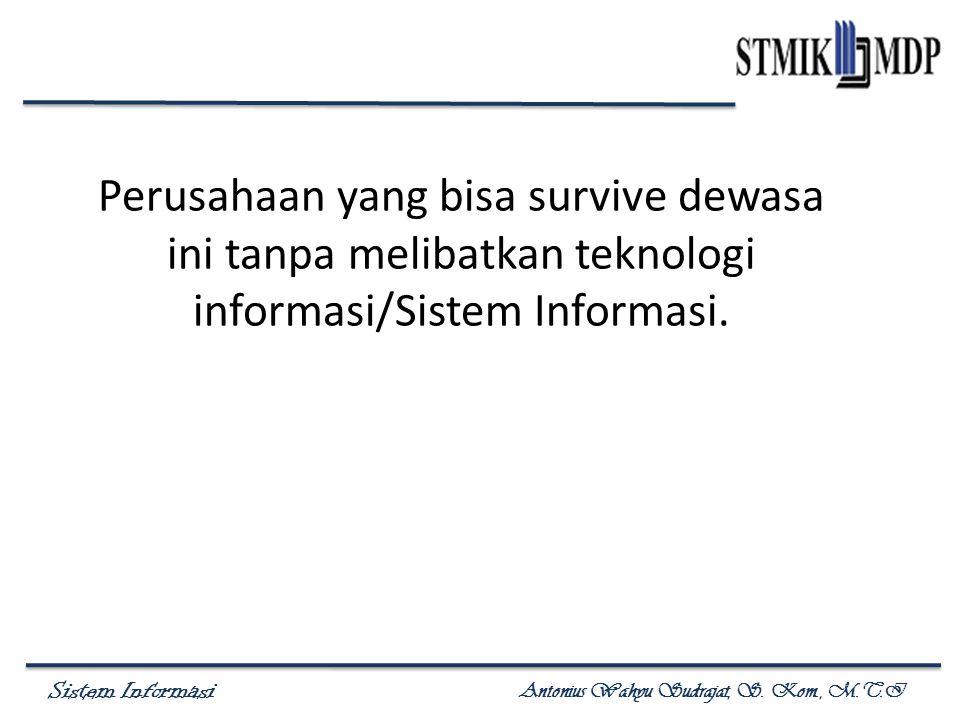 Sistem Informasi Antonius Wahyu Sudrajat, S. Kom., M.T.I Perusahaan yang bisa survive dewasa ini tanpa melibatkan teknologi informasi/Sistem Informasi