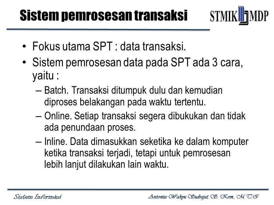 Sistem Informasi Antonius Wahyu Sudrajat, S. Kom., M.T.I Sistem pemrosesan transaksi Fokus utama SPT : data transaksi. Sistem pemrosesan data pada SPT