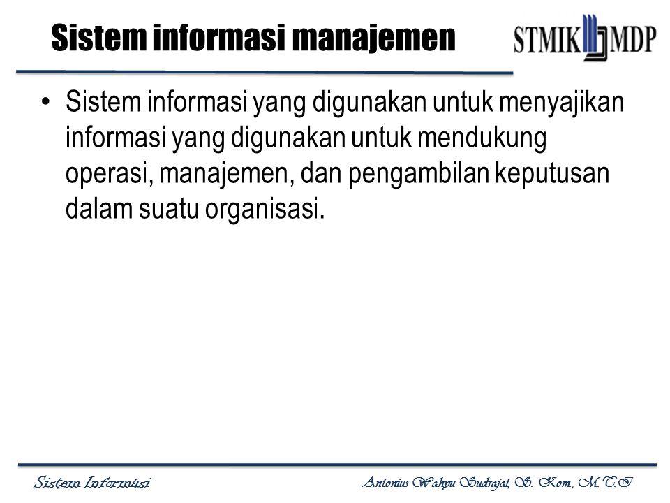 Sistem Informasi Antonius Wahyu Sudrajat, S. Kom., M.T.I Sistem informasi manajemen Sistem informasi yang digunakan untuk menyajikan informasi yang di