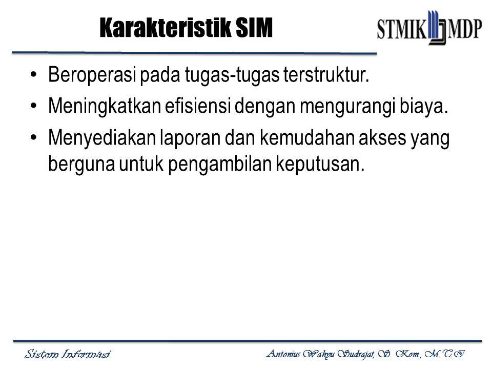 Sistem Informasi Antonius Wahyu Sudrajat, S. Kom., M.T.I Karakteristik SIM Beroperasi pada tugas-tugas terstruktur. Meningkatkan efisiensi dengan meng