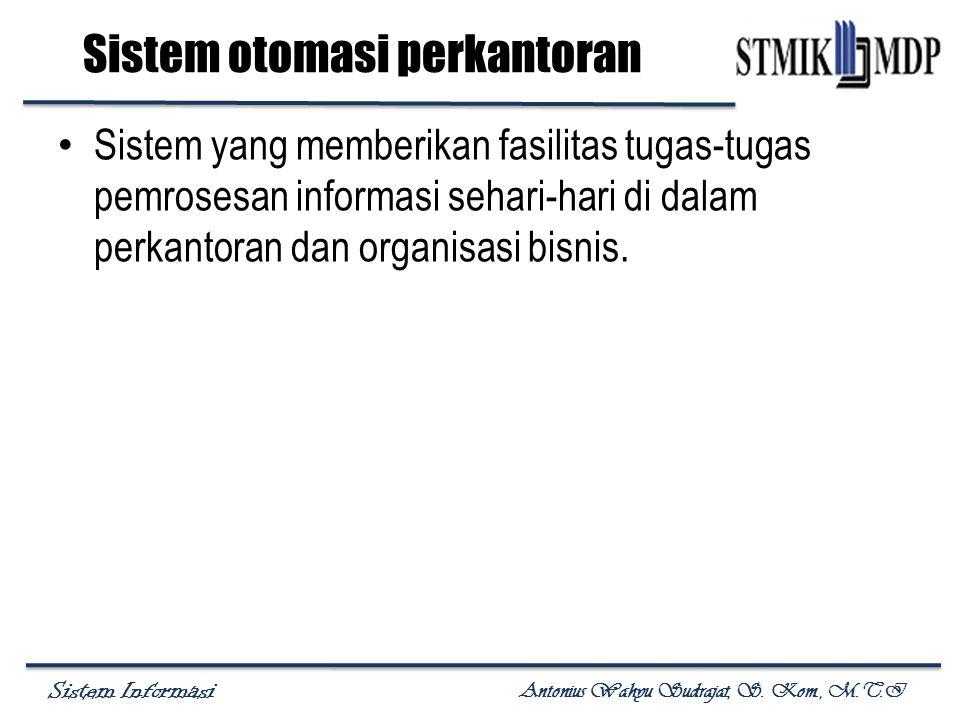 Sistem Informasi Antonius Wahyu Sudrajat, S. Kom., M.T.I Sistem otomasi perkantoran Sistem yang memberikan fasilitas tugas-tugas pemrosesan informasi